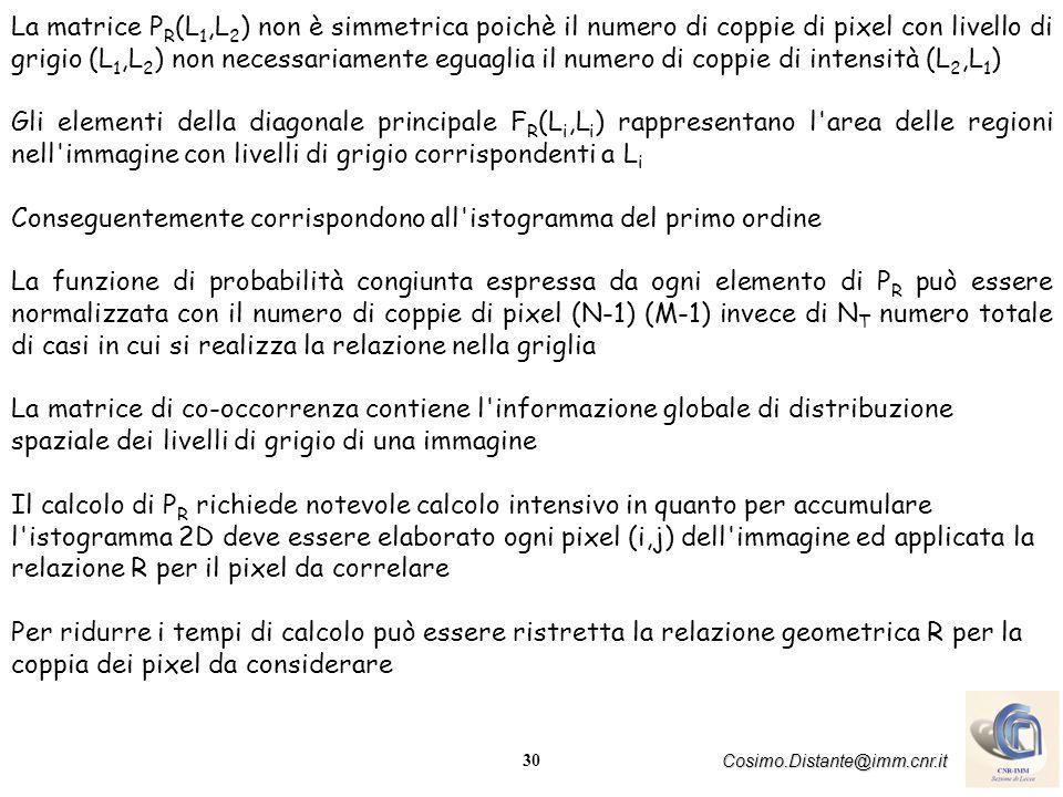 30 Cosimo.Distante@imm.cnr.it La matrice P R (L 1,L 2 ) non è simmetrica poichè il numero di coppie di pixel con livello di grigio (L 1,L 2 ) non necessariamente eguaglia il numero di coppie di intensità (L 2,L 1 ) Gli elementi della diagonale principale F R (L i,L i ) rappresentano l area delle regioni nell immagine con livelli di grigio corrispondenti a L i Conseguentemente corrispondono all istogramma del primo ordine La funzione di probabilità congiunta espressa da ogni elemento di P R può essere normalizzata con il numero di coppie di pixel (N-1) (M-1) invece di N T numero totale di casi in cui si realizza la relazione nella griglia La matrice di co-occorrenza contiene l informazione globale di distribuzione spaziale dei livelli di grigio di una immagine Il calcolo di P R richiede notevole calcolo intensivo in quanto per accumulare l istogramma 2D deve essere elaborato ogni pixel (i,j) dell immagine ed applicata la relazione R per il pixel da correlare Per ridurre i tempi di calcolo può essere ristretta la relazione geometrica R per la coppia dei pixel da considerare