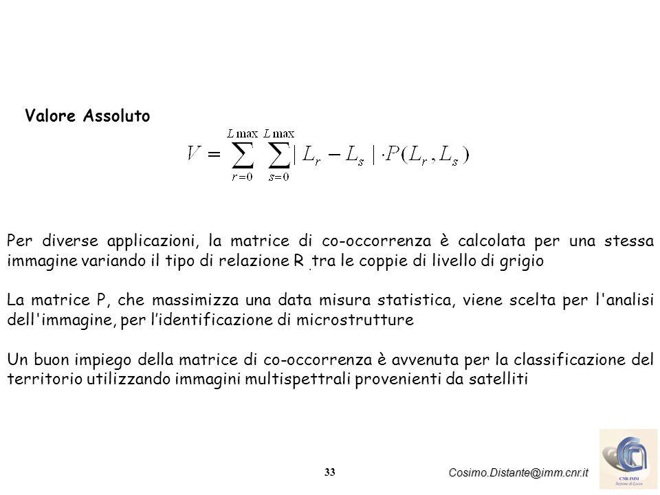 33 Cosimo.Distante@imm.cnr.it Valore Assoluto Per diverse applicazioni, la matrice di co-occorrenza è calcolata per una stessa immagine variando il tipo di relazione R.