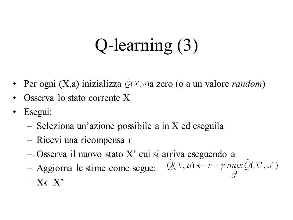 Q-learning (3) Per ogni (X,a) inizializza a zero (o a un valore random) Osserva lo stato corrente X Esegui: –Seleziona unazione possibile a in X ed es
