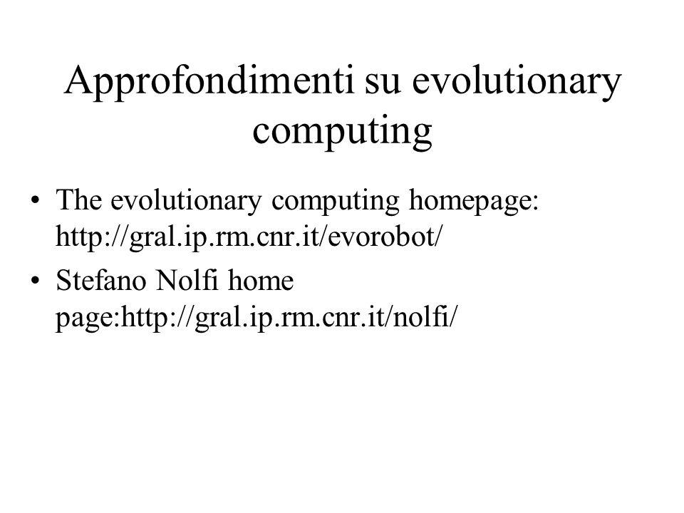 Approfondimenti su evolutionary computing The evolutionary computing homepage: http://gral.ip.rm.cnr.it/evorobot/ Stefano Nolfi home page:http://gral.
