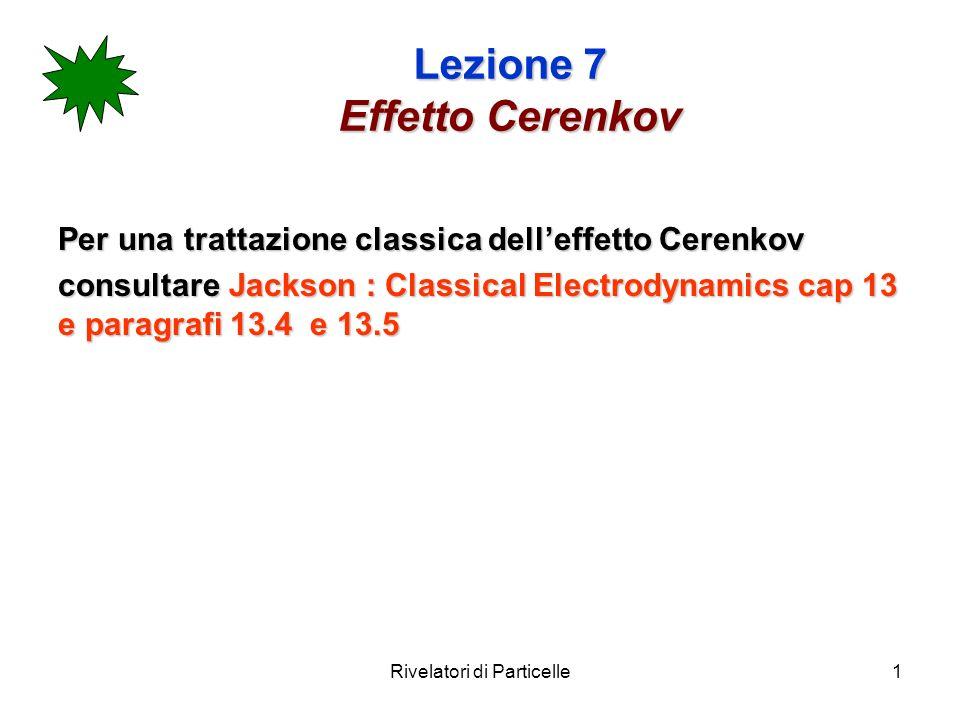 Rivelatori di Particelle1 Lezione 7 Effetto Cerenkov Per una trattazione classica delleffetto Cerenkov consultare Jackson : Classical Electrodynamics cap 13 e paragrafi 13.4 e 13.5