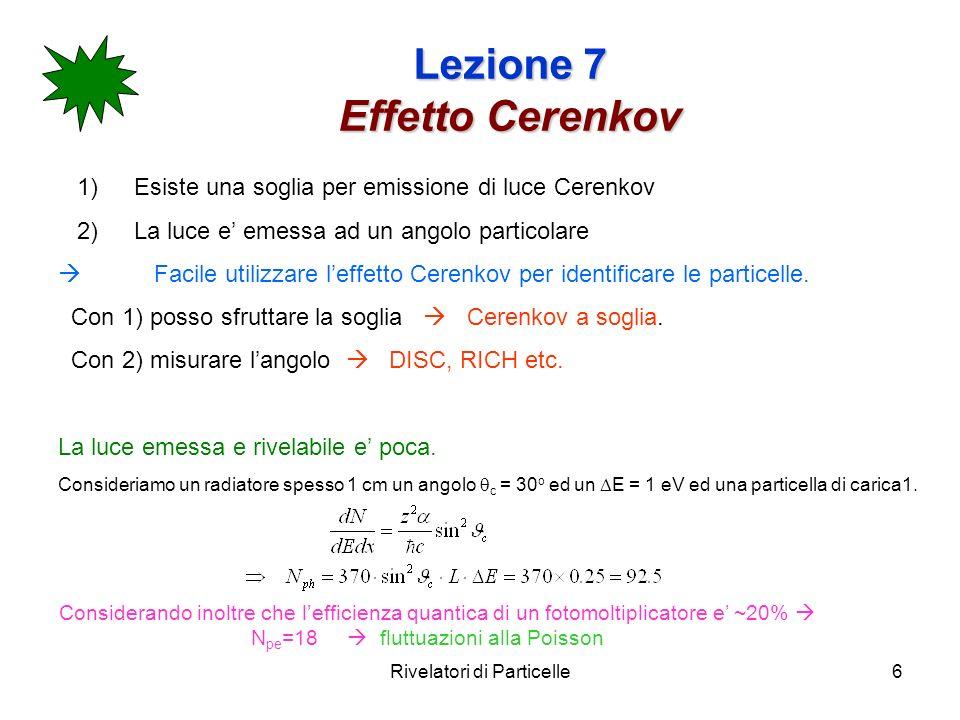 Rivelatori di Particelle6 Lezione 7 Effetto Cerenkov 1)Esiste una soglia per emissione di luce Cerenkov 2)La luce e emessa ad un angolo particolare Facile utilizzare leffetto Cerenkov per identificare le particelle.