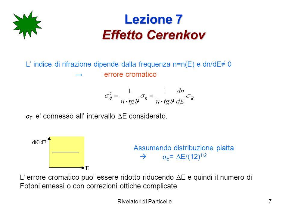 Rivelatori di Particelle7 Lezione 7 Effetto Cerenkov L indice di rifrazione dipende dalla frequenza n=n(E) e dn/dE 0 errore cromatico E e connesso all intervallo E considerato.