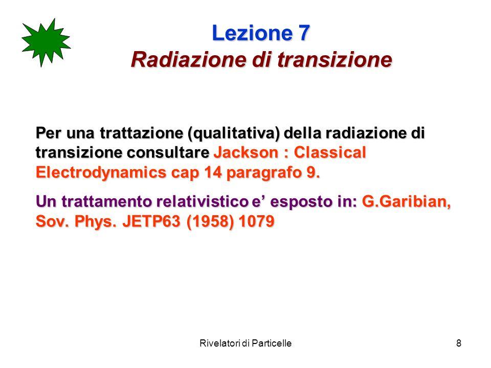 Rivelatori di Particelle8 Lezione 7 Radiazione di transizione Per una trattazione (qualitativa) della radiazione di transizione consultare Jackson : Classical Electrodynamics cap 14 paragrafo 9.