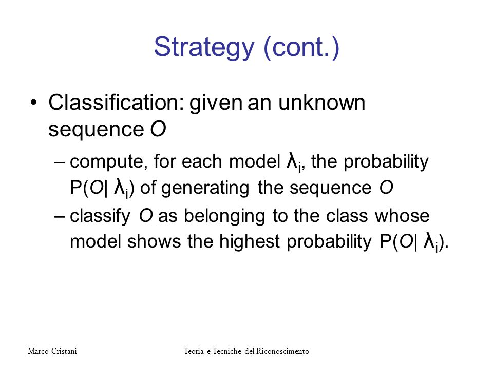 Strategy (cont.) Classification: given an unknown sequence O –compute, for each model λ i, the probability P(O| λ i ) of generating the sequence O –cl