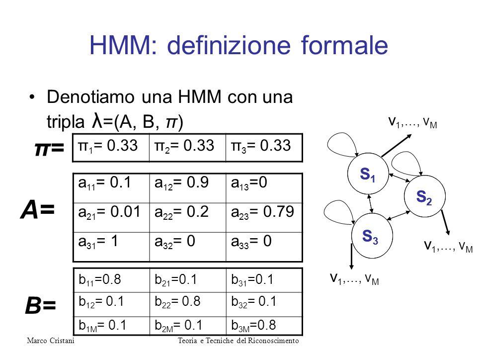 HMM: definizione formale Denotiamo una HMM con una tripla λ =(A, B, π) S1S1 S2S2 S3S3 B= π= A= S1S1 S2S2 S3S3 π 1 = 0.33π 2 = 0.33π 3 = 0.33 a 11 = 0.