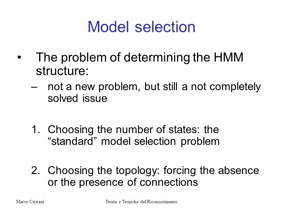 Model selection The problem of determining the HMM structure: –not a new problem, but still a not completely solved issue 1.Choosing the number of sta