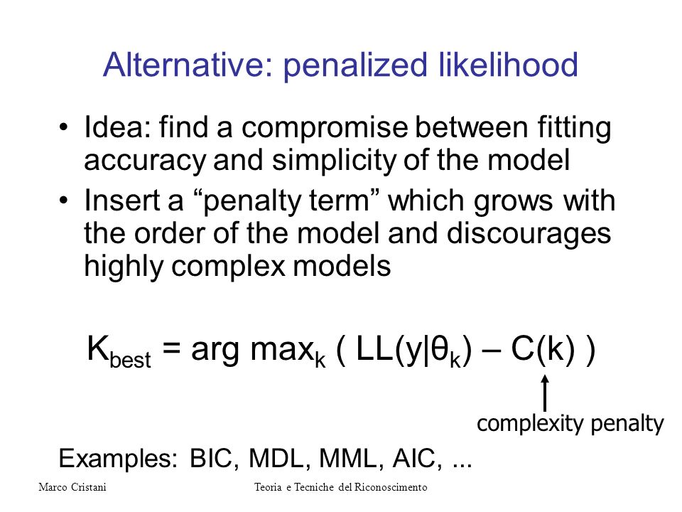 Alternative: penalized likelihood Idea: find a compromise between fitting accuracy and simplicity of the model Insert a penalty term which grows with