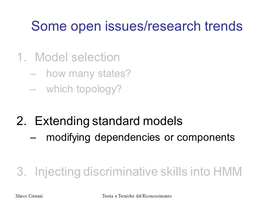 Some open issues/research trends 1.Model selection –how many states? –which topology? 2.Extending standard models –modifying dependencies or component