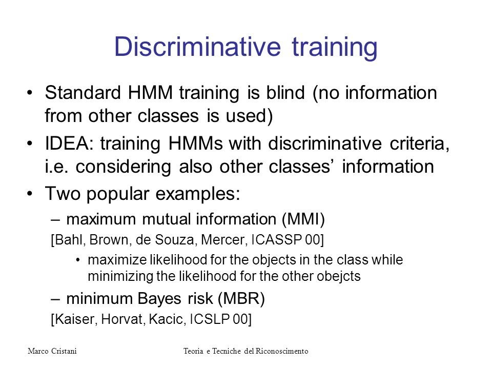Discriminative training Standard HMM training is blind (no information from other classes is used) IDEA: training HMMs with discriminative criteria, i