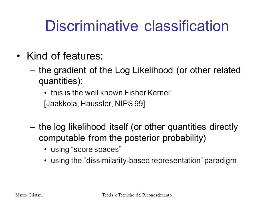 Discriminative classification Kind of features: –the gradient of the Log Likelihood (or other related quantities): this is the well known Fisher Kerne