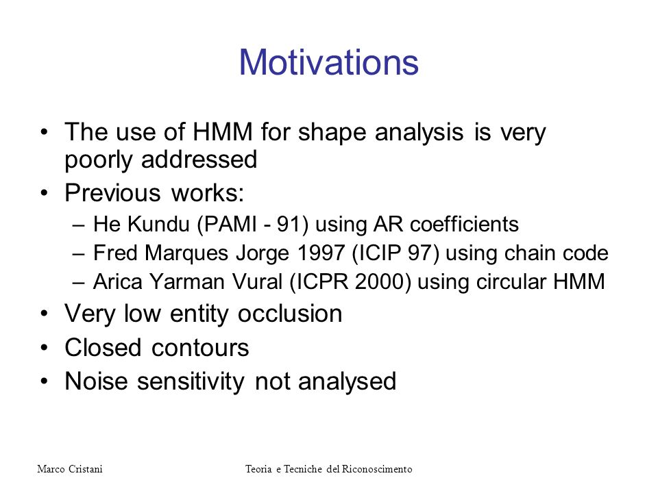 Motivations The use of HMM for shape analysis is very poorly addressed Previous works: –He Kundu (PAMI - 91) using AR coefficients –Fred Marques Jorge