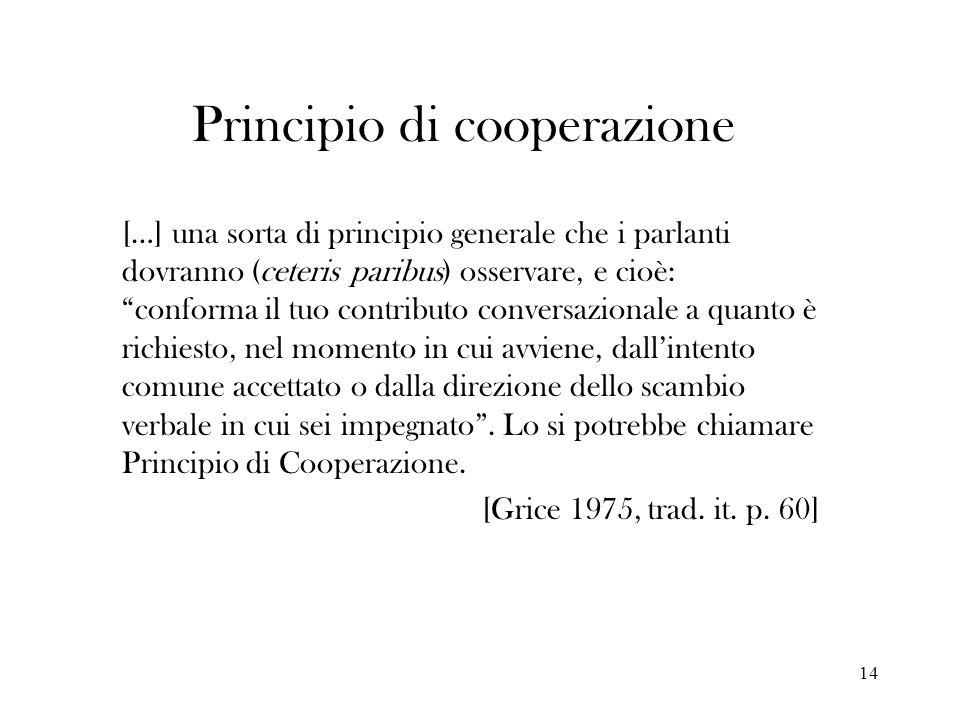 14 Principio di cooperazione […] una sorta di principio generale che i parlanti dovranno (ceteris paribus) osservare, e cioè: conforma il tuo contribu