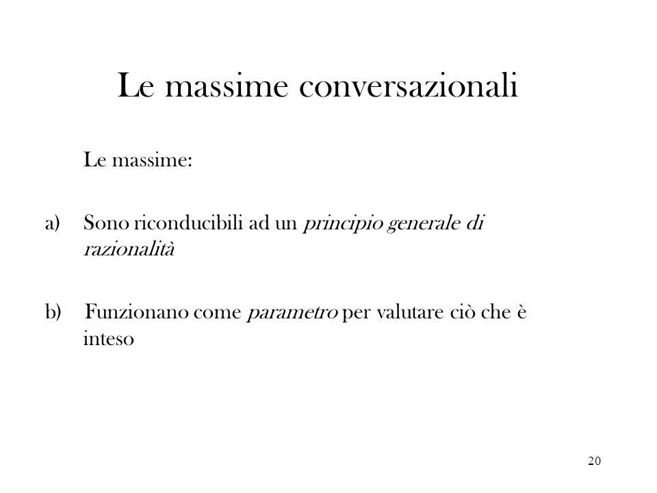 20 Le massime conversazionali Le massime: a)Sono riconducibili ad un principio generale di razionalità b) Funzionano come parametro per valutare ciò c