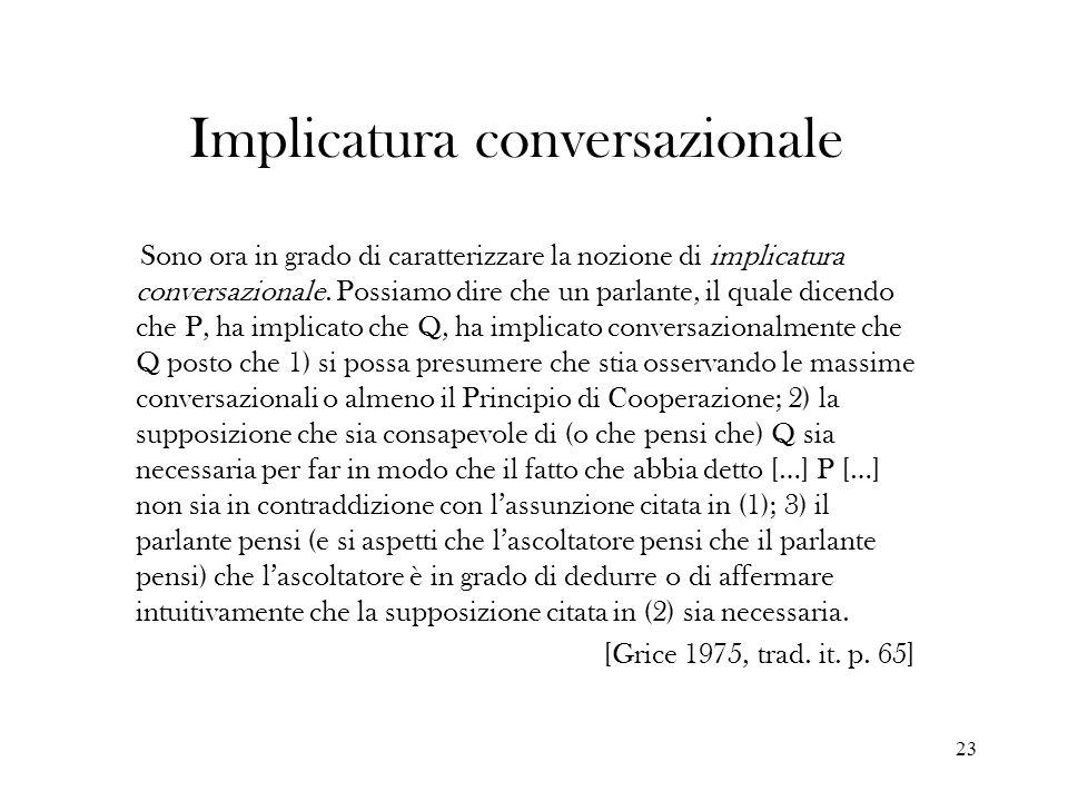23 Implicatura conversazionale Sono ora in grado di caratterizzare la nozione di implicatura conversazionale. Possiamo dire che un parlante, il quale