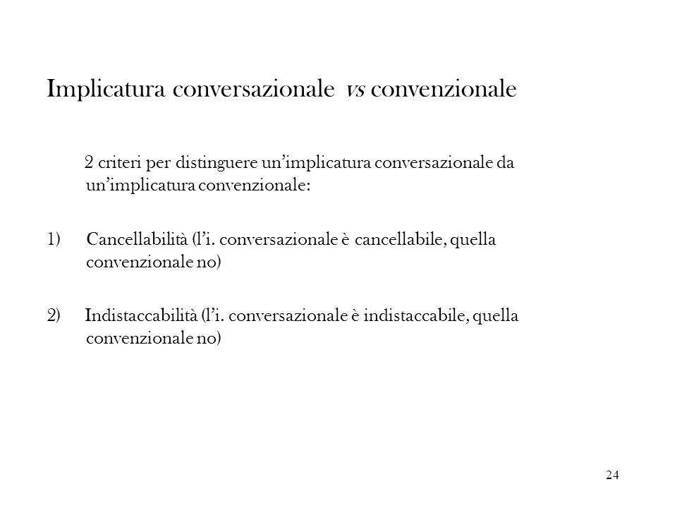 24 Implicatura conversazionale vs convenzionale 2 criteri per distinguere unimplicatura conversazionale da unimplicatura convenzionale: 1)Cancellabili