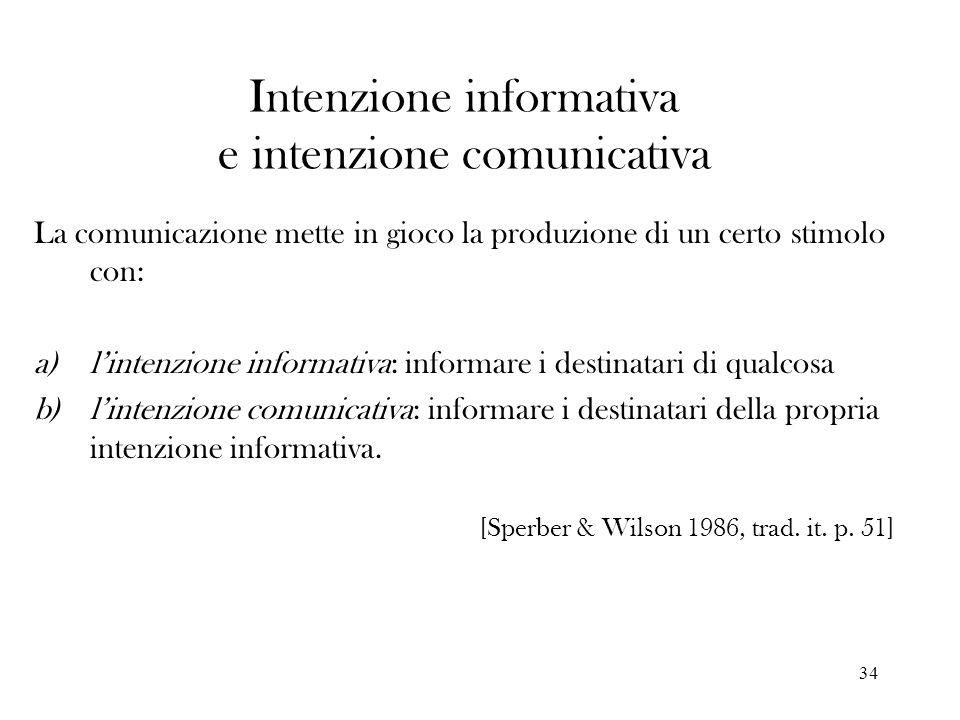34 Intenzione informativa e intenzione comunicativa La comunicazione mette in gioco la produzione di un certo stimolo con: a)lintenzione informativa: