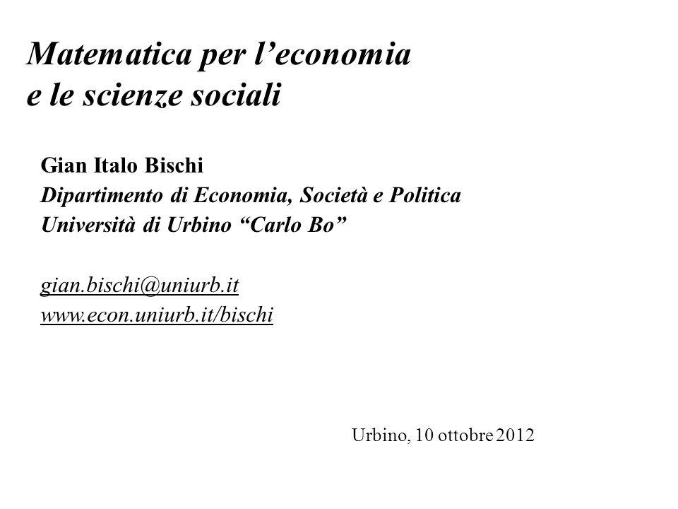 Matematica per leconomia e le scienze sociali Gian Italo Bischi Dipartimento di Economia, Società e Politica Università di Urbino Carlo Bo gian.bischi