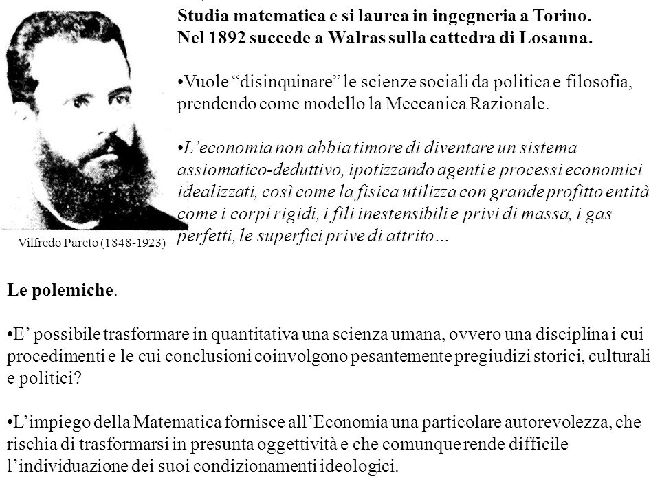 Vilfredo Pareto (1848-1923) Studia matematica e si laurea in ingegneria a Torino. Nel 1892 succede a Walras sulla cattedra di Losanna. Vuole disinquin