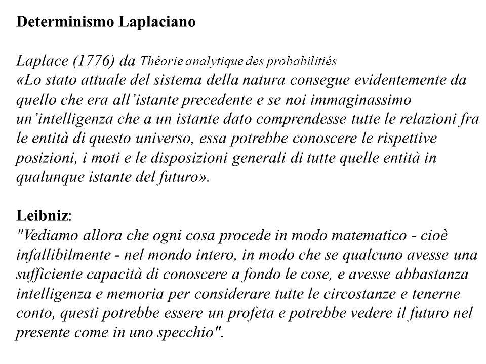 Determinismo Laplaciano Laplace (1776) da Théorie analytique des probabilitiés «Lo stato attuale del sistema della natura consegue evidentemente da qu