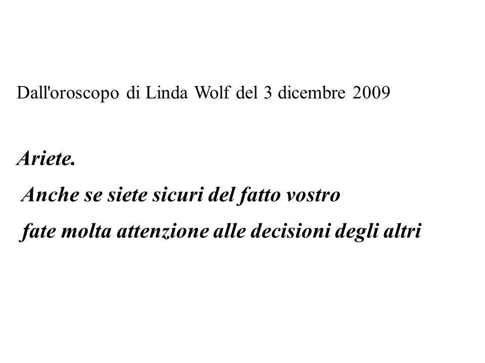 Dall'oroscopo di Linda Wolf del 3 dicembre 2009 Ariete. Anche se siete sicuri del fatto vostro fate molta attenzione alle decisioni degli altri