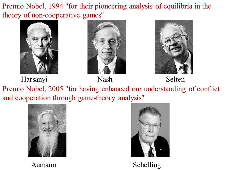 Harsanyi Nash Selten Premio Nobel, 1994 for their pioneering analysis of equilibria in the theory of non-cooperative games Aumann Schelling Premio Nobel, 2005 for having enhanced our understanding of conflict and cooperation through game-theory analysis