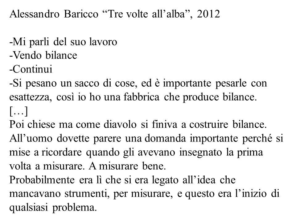 Alessandro Baricco Tre volte allalba, 2012 -Mi parli del suo lavoro -Vendo bilance -Continui -Si pesano un sacco di cose, ed è importante pesarle con