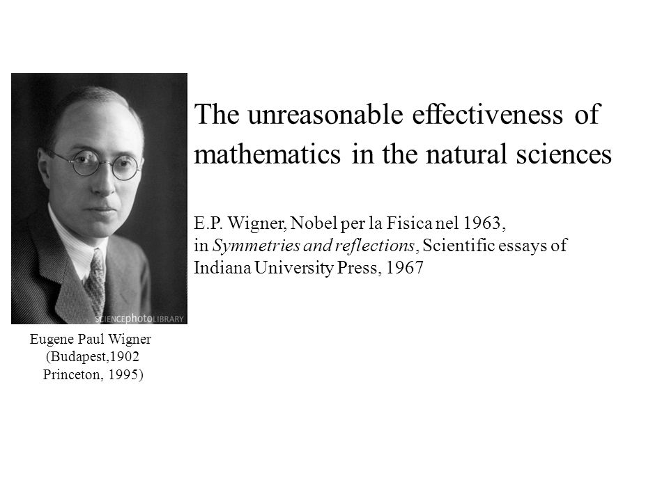 The unreasonable effectiveness of mathematics in the natural sciences E.P. Wigner, Nobel per la Fisica nel 1963, in Symmetries and reflections, Scient