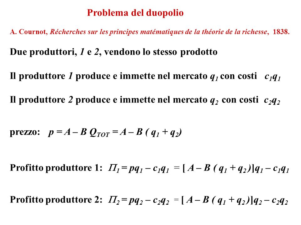 1 = [ A – B ( q 1 + q 2 )]q 1 – c 1 q 1 = – Bq 1 2 + (A – c 1 –Bq 2 )q 1 Max per 2 = [ A – B ( q 1 + q 2 )]q 2 – c 2 q 2 = – Bq 2 2 + (A – c 2 Bq 1 )q 2 Max per q2q2 q1q1 q 2 = r 2 (q 1 ) q 1 = r 1 (q 2 ) Equilibrio: Equilibrio di Cournot-Nash