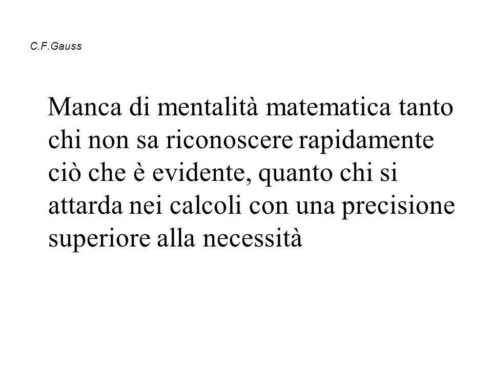 C.F.Gauss Manca di mentalità matematica tanto chi non sa riconoscere rapidamente ciò che è evidente, quanto chi si attarda nei calcoli con una precisi
