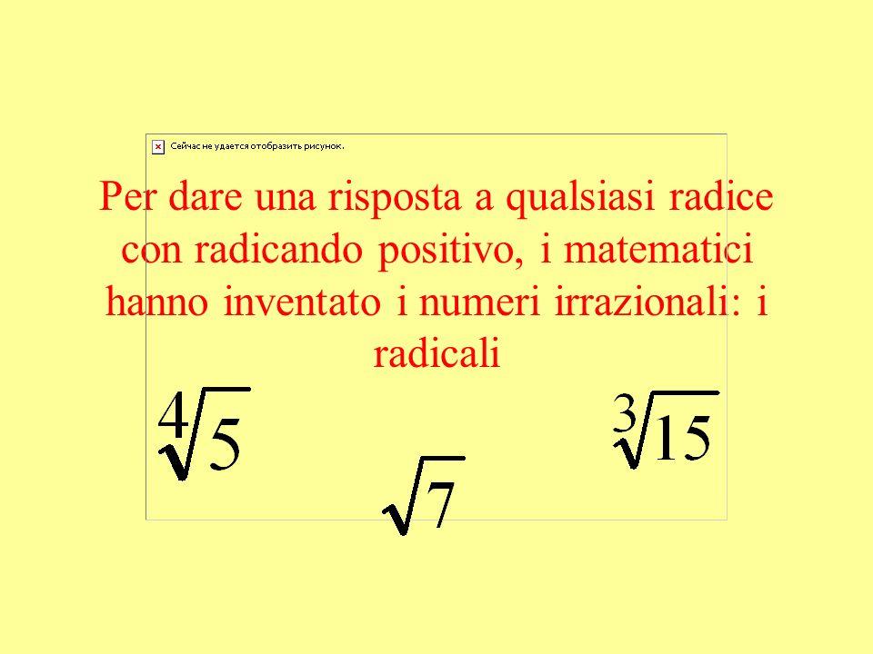 Per dare una risposta a qualsiasi radice con radicando positivo, i matematici hanno inventato i numeri irrazionali: i radicali