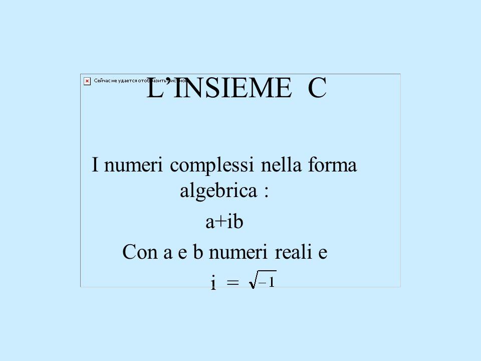 LINSIEME C I numeri complessi nella forma algebrica : a+ib Con a e b numeri reali e i =