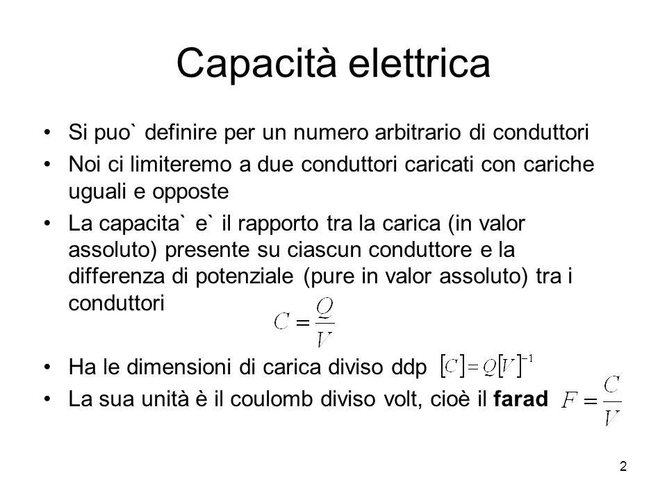 Capacità elettrica Si puo` definire per un numero arbitrario di conduttori Noi ci limiteremo a due conduttori caricati con cariche uguali e opposte La
