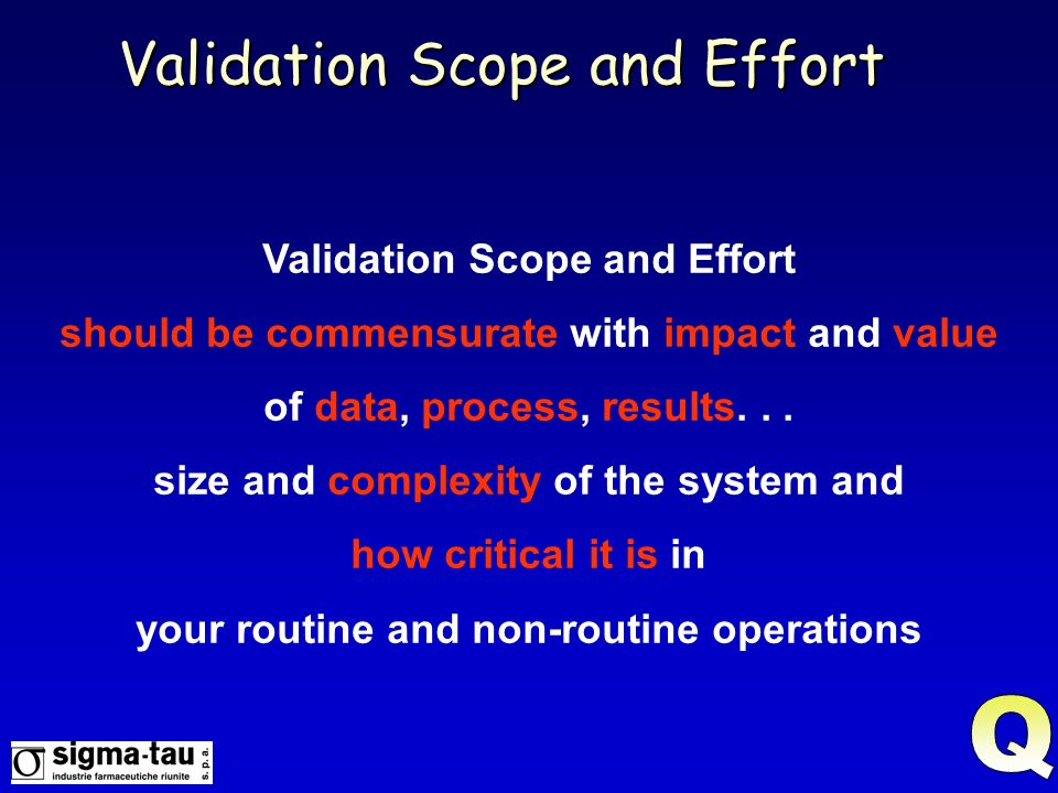 Validation Scope and Effort should be commensurate with impact and value of data, process, results... size and complexity of the system and how critic
