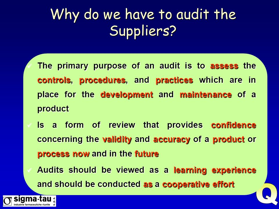 Why do we have to audit the Suppliers? The primary purpose of an audit is to assess the controls, procedures, and practices which are in place for the