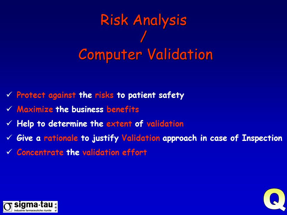 Risk Analysis / Computer Validation Protect against the risks to patient safety Maximize the business benefits Help to determine the extent of validat
