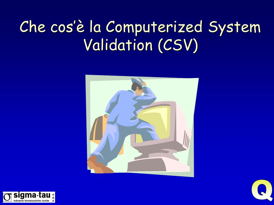 Da GMP….....Validation should be considered as part of the complete life cycle of a computer system.