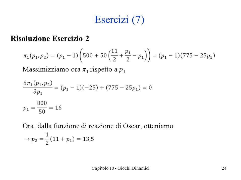 Risoluzione Esercizio 2 Massimizziamo ora π 1 rispetto a p 1 Ora, dalla funzione di reazione di Oscar, otteniamo Capitolo 10 - Giochi Dinamici24 Esercizi (7)