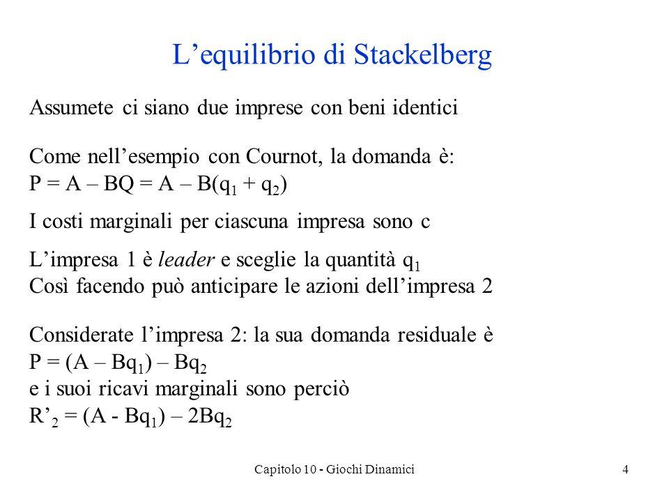 Capitolo 10 - Giochi Dinamici4 Lequilibrio di Stackelberg Assumete ci siano due imprese con beni identici Come nellesempio con Cournot, la domanda è: P = A – BQ = A – B(q 1 + q 2 ) I costi marginali per ciascuna impresa sono c Limpresa 1 è leader e sceglie la quantità q 1 Così facendo può anticipare le azioni dellimpresa 2 Considerate limpresa 2: la sua domanda residuale è P = (A – Bq 1 ) – Bq 2 e i suoi ricavi marginali sono perciò R 2 = (A - Bq 1 ) – 2Bq 2