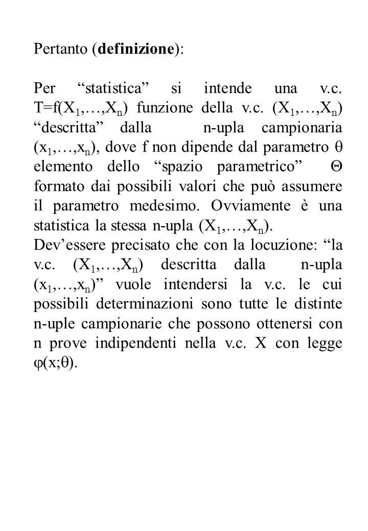 Pertanto (definizione): Per statistica si intende una v.c. T=f(X 1,…,X n ) funzione della v.c. (X 1,…,X n ) descritta dalla n-upla campionaria (x 1,…,