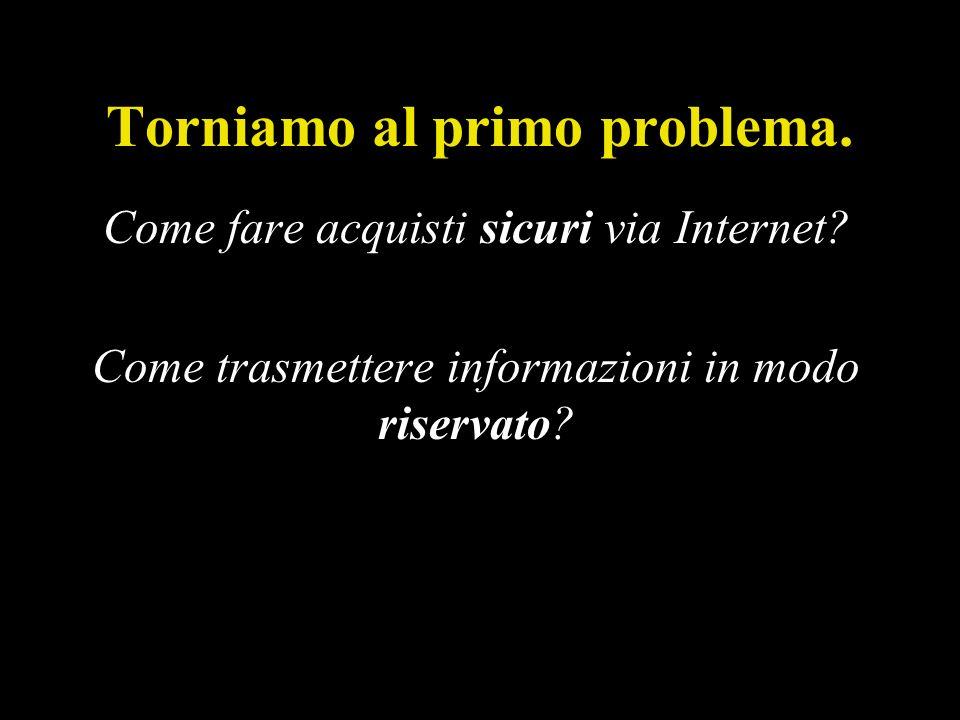 Torniamo al primo problema.Come fare acquisti sicuri via Internet.