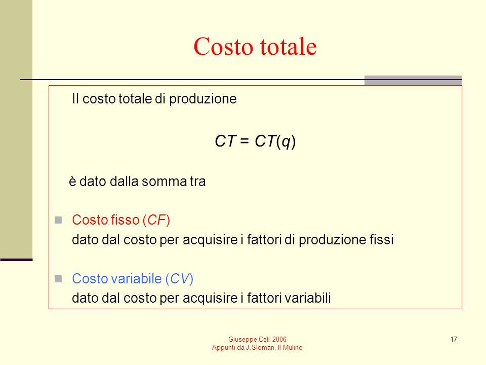 Giuseppe Celi 2006 Appunti da J.Sloman, Il Mulino 16 I costi di produzione I costi di produzione dipendono dalla produttività dei fattori dal prezzo dei fattori Se i mercati dei fattori sono in concorrenza perfetta, se, data la funzione di produzione, scegliamo la quantità utilizzata dei fattori di produzione in modo da minimizzare i costi, il costo dipende solo dalloutput CT = CT(q)