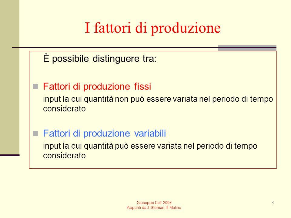 Giuseppe Celi 2006 Appunti da J.Sloman, Il Mulino 3 I fattori di produzione È possibile distinguere tra: Fattori di produzione fissi input la cui quantità non può essere variata nel periodo di tempo considerato Fattori di produzione variabili input la cui quantità può essere variata nel periodo di tempo considerato