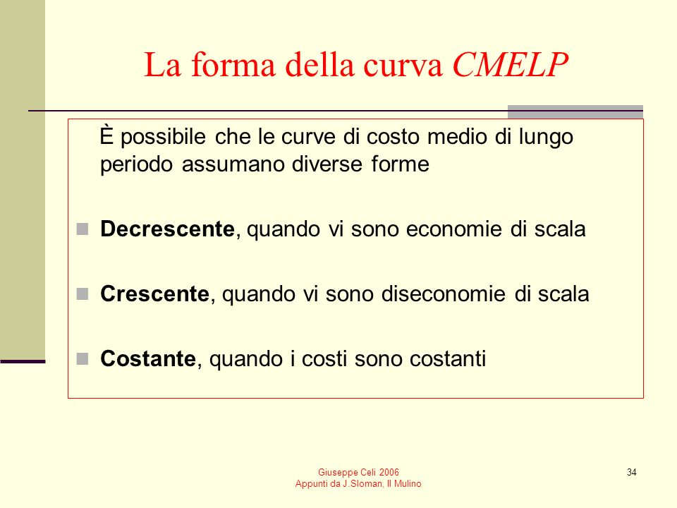 Giuseppe Celi 2006 Appunti da J.Sloman, Il Mulino 33 La curva di costo medio di lungo periodo (CMELP) Le ipotesi alla base della costruzione della cur