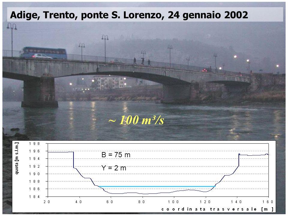 Corso di Idrodinamica – Anno 2009 Adige, Trento, ponte S. Lorenzo, 24 gennaio 2002 ~ 100 m³/s B = 75 m Y = 2 m