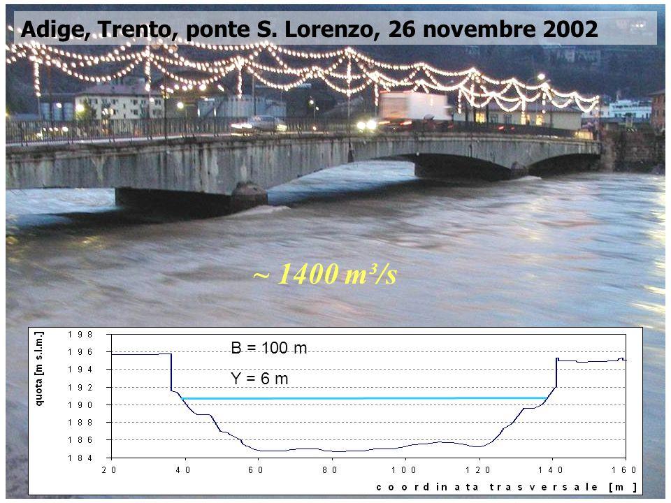 Corso di Idrodinamica – Anno 2009 Adige, Trento, ponte S. Lorenzo, 26 novembre 2002 ~ 1400 m³/s B = 100 m Y = 6 m
