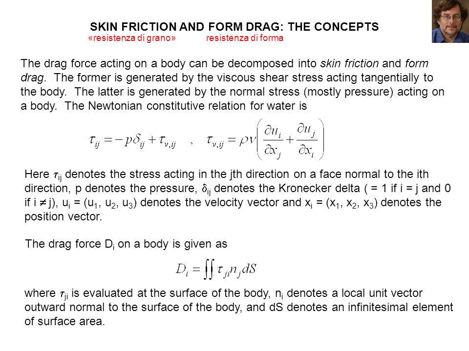 SKIN FRICTION AND FORM DRAG: THE CONCEPTS The drag force acting on a body can be decomposed into skin friction and form drag. The former is generated