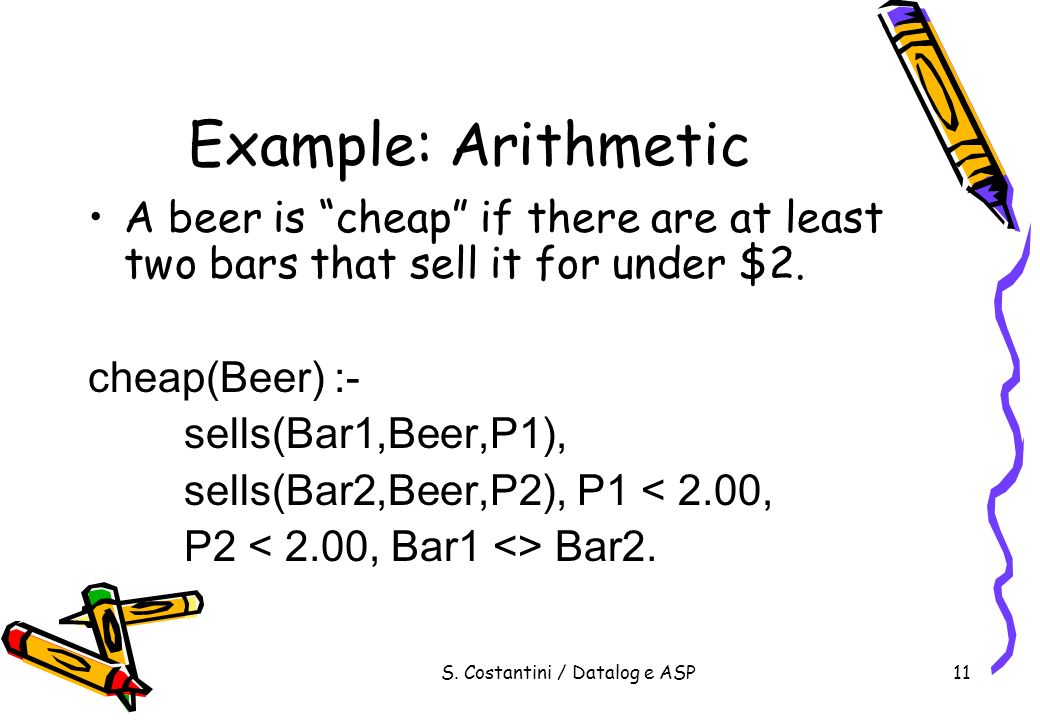 S. Costantini / Datalog e ASP11 Example: Arithmetic A beer is cheap if there are at least two bars that sell it for under $2. cheap(Beer) :- sells(Bar