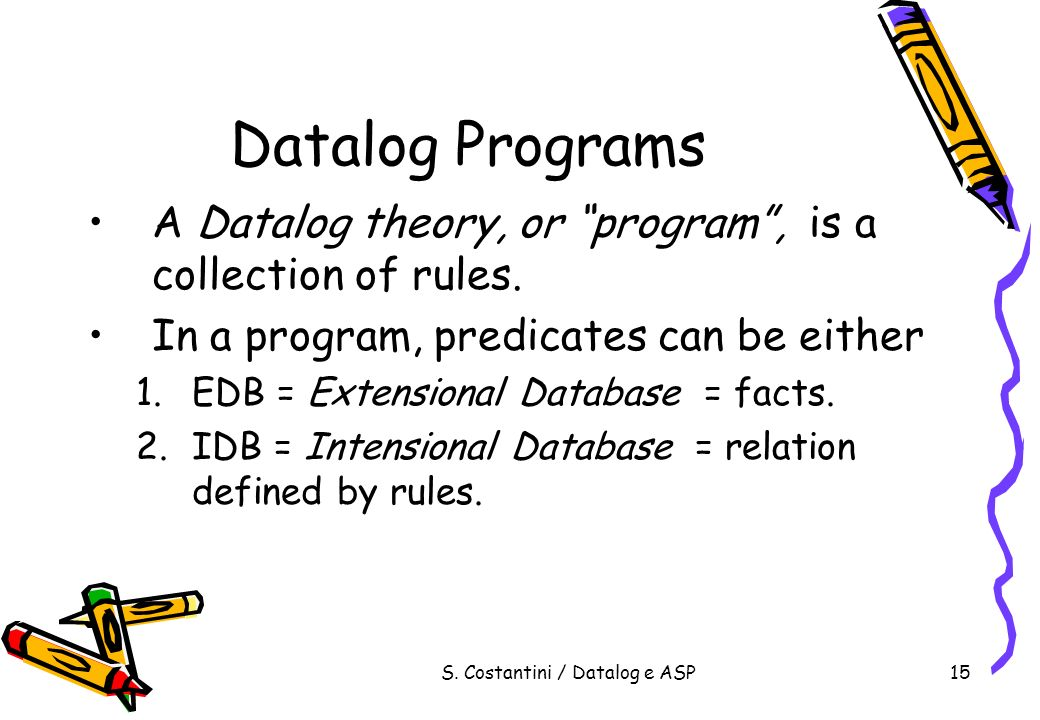 S. Costantini / Datalog e ASP15 Datalog Programs A Datalog theory, or program, is a collection of rules. In a program, predicates can be either 1.EDB