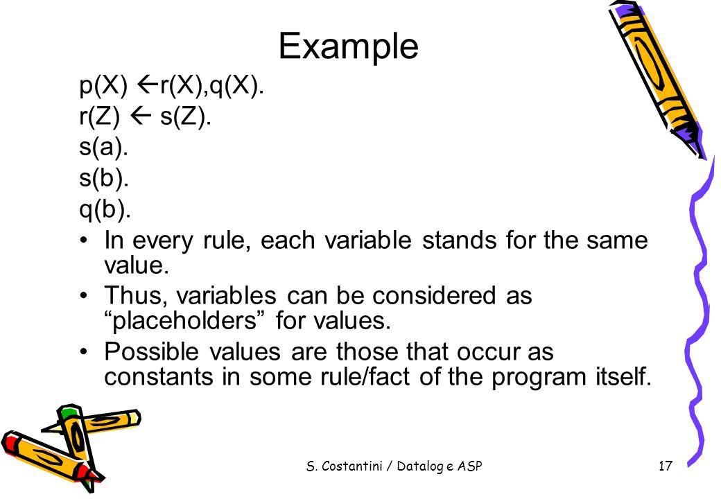 S. Costantini / Datalog e ASP17 Example p(X) r(X),q(X). r(Z) s(Z). s(a). s(b). q(b). In every rule, each variable stands for the same value. Thus, var